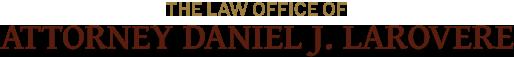 The Law Office of Attorney Daniel J. LaRovere